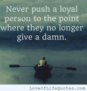 ... quote on pushing a loyal person i woke up and decided i don t want to