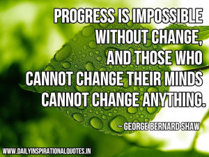 Progress is impossible without change, and those who cannot change ...