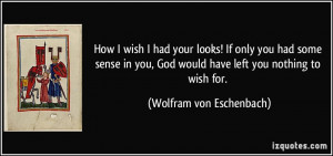 How I wish I had your looks! If only you had some sense in you, God ...