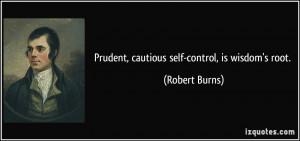 Prudent, cautious self-control, is wisdom's root. - Robert Burns