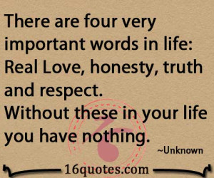 There are four very important words in life. Real Love, honesty, truth ...