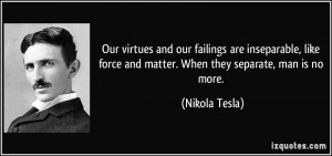 ... force and matter. When they separate, man is no more. - Nikola Tesla