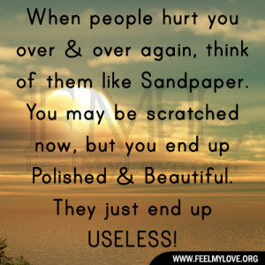 people hurt you over & over again, think of them like Sandpaper. You ...