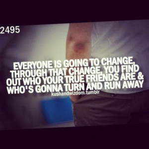 to change through that change, you find out who your true friends ...