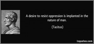 desire to resist oppression is implanted in the nature of man ...