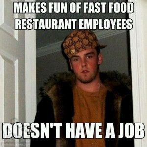 Makes fun of fast food restaurant employees - Doesn't have a job