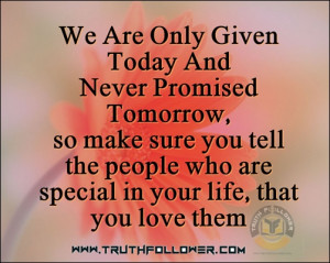 We are only given today, Never promised tomorrow