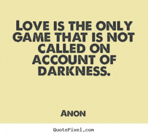 Love is the only game that is not called on account of darkness.