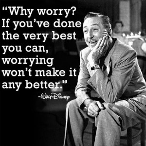 Why worry? If you've done the very best you can, worrying won't make ...