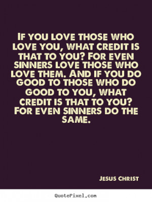 Jesus Christ Quotes - If you love those who love you, what credit is ...