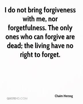 Chaim Herzog - I do not bring forgiveness with me, nor forgetfulness ...