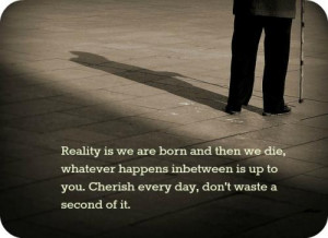 ... between is up to you. Cherish every day, don't waste a second of it