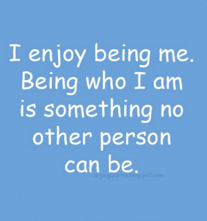 enjoy being me being who i am is something