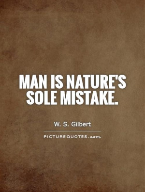 Nature Quotes Mistake Quotes Man Quotes W S Gilbert Quotes