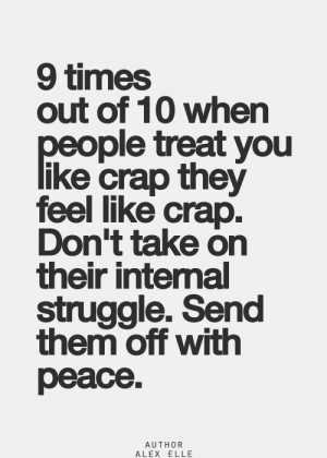 times out of 10 when people treat you like crap they feel like crap ...