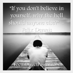 ... believe in yourself, why the hell should anyone else?