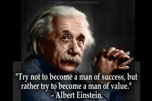 not to become a man of success, but rather to become a man of value ...