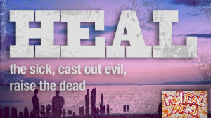 Heal the sick, cast out evil, raise the dead