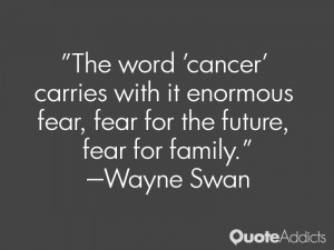 wayne swan quotes the word cancer carries with it enormous fear fear ...