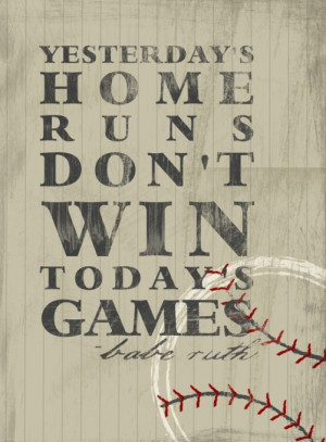 ... Print - Yesterday's Home Runs Don't Win Today's Games - Babe Ruth