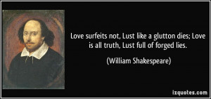 Love surfeits not, Lust like a glutton dies; Love is all truth, Lust ...