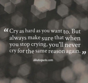 ... stop crying , you'll never cry for that same reason again : quotes and