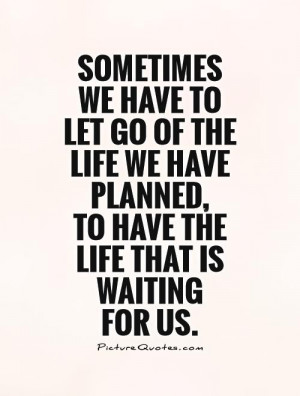 Sometimes we have to let go of the life we have planned, to have the ...