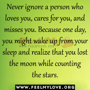 Never ignore a person who loves you, cares for you, and misses you ...