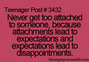Never get too attached to someone, because attachments lead to ...