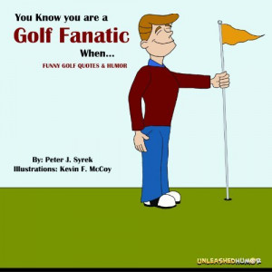 You Know you are a Golf Fanatic When. Funny Golf Quotes & Humor. (The ...
