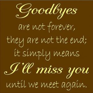 Goodbye Are Not Forever They Are Not The End It Simply Means I'll ...