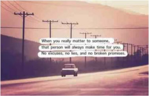 When you really matter to someone that person will always make time ...