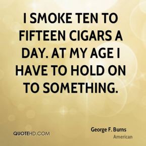 George F. Burns - I smoke ten to fifteen cigars a day. At my age I ...