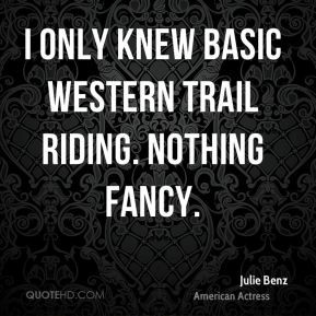 Julie Benz - I only knew basic western trail riding. Nothing fancy.
