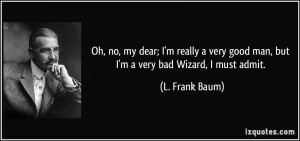 Oh, no, my dear; I'm really a very good man, but I'm a very bad Wizard ...