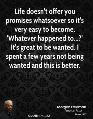 Life doesn't offer you promises whatsoever so it's very easy to become ...