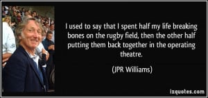 used to say that I spent half my life breaking bones on the rugby ...