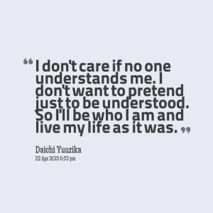 don't care if no one understands me. I don't want to pretend just to ...