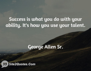 Success is what you do with your ability. It's how you use your talent ...