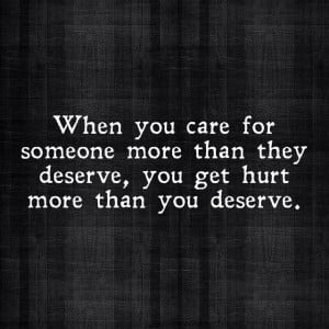 When you care for someone more than they deserve, you get hurt more ...
