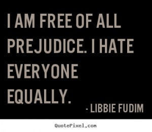 Quotes about inspirational - I am free of all prejudice. i hate ...
