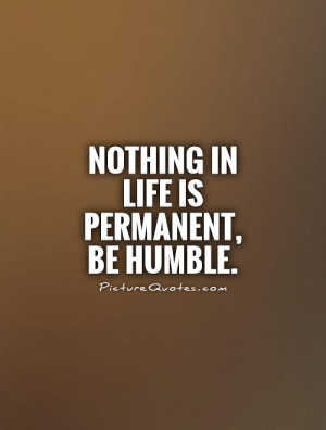 Nothing in life is permanent, be humble Picture Quote #1