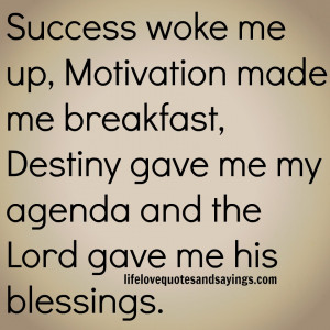 Success woke me up, Motivation made me breakfast, Destiny gave me my ...