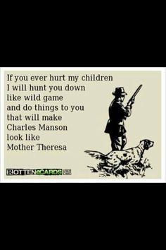 Damn right! Don't mess with my kids, or you will see a whole different ...