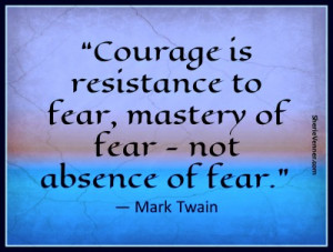Courage is resistance to fear, mastery of fear – not absence of fear ...