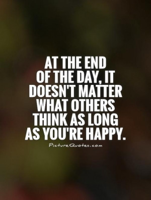 At the end of the day, it doesn't matter what others think as long as ...