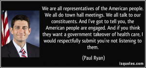 We are all representatives of the American people. We all do town hall ...