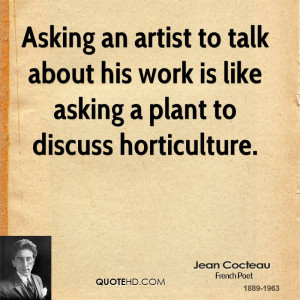 Asking an artist to talk about his work is like asking a plant to ...