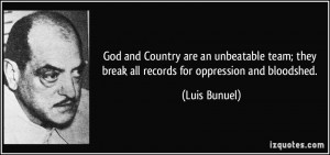 ... ; they break all records for oppression and bloodshed. - Luis Bunuel