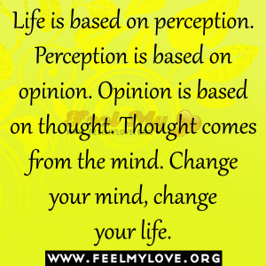 Life is based on perception. Perception is based on opinion. Opinion ...